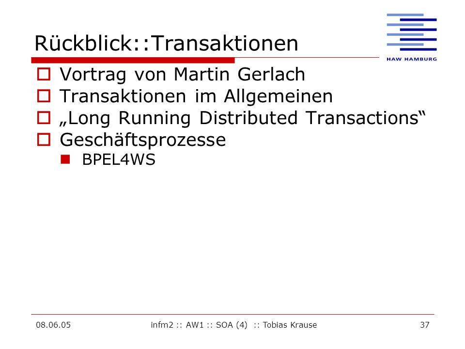 08.06.05infm2 :: AW1 :: SOA (4) :: Tobias Krause37 Rückblick::Transaktionen Vortrag von Martin Gerlach Transaktionen im Allgemeinen Long Running Distributed Transactions Geschäftsprozesse BPEL4WS