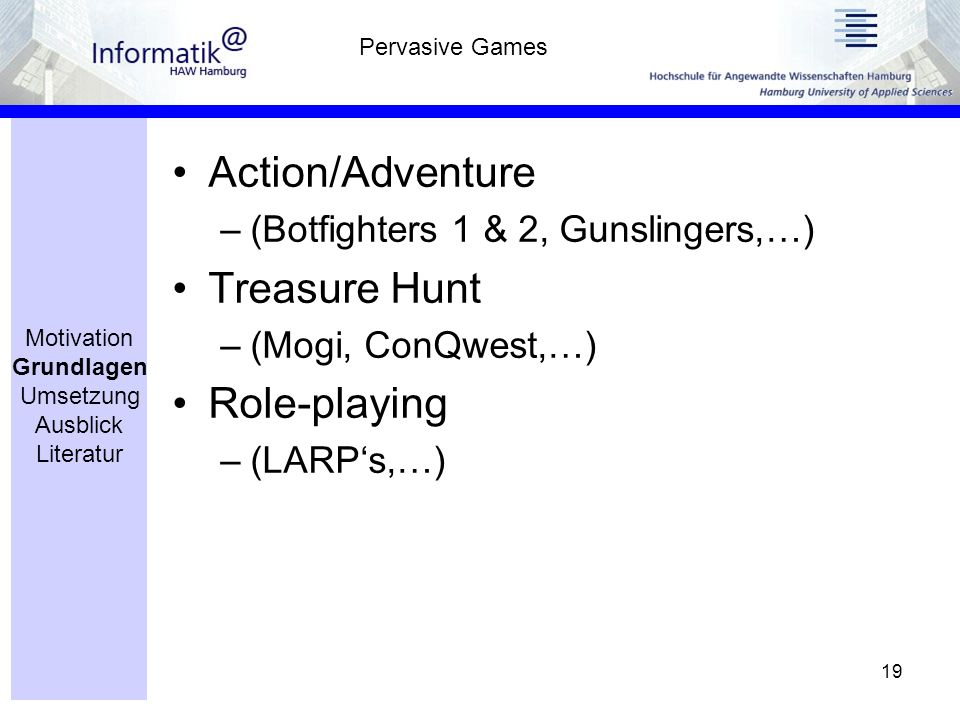 19 Action/Adventure –(Botfighters 1 & 2, Gunslingers,…) Treasure Hunt –(Mogi, ConQwest,…) Role-playing –(LARPs,…) Pervasive Games Motivation Grundlagen Umsetzung Ausblick Literatur