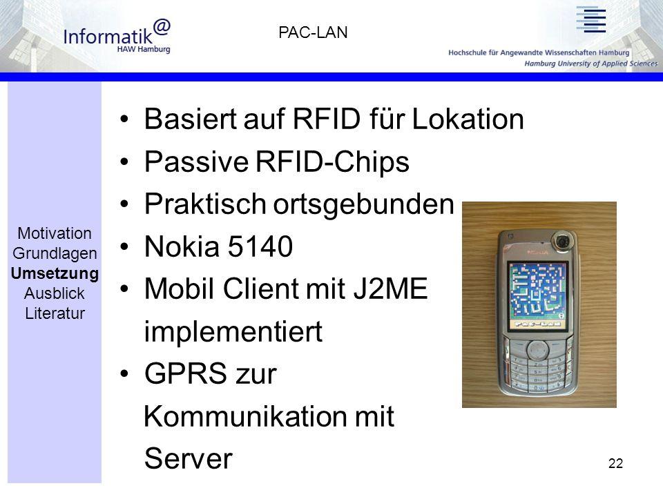 22 Basiert auf RFID für Lokation Passive RFID-Chips Praktisch ortsgebunden Nokia 5140 Mobil Client mit J2ME implementiert GPRS zur Kommunikation mit Server PAC-LAN Motivation Grundlagen Umsetzung Ausblick Literatur