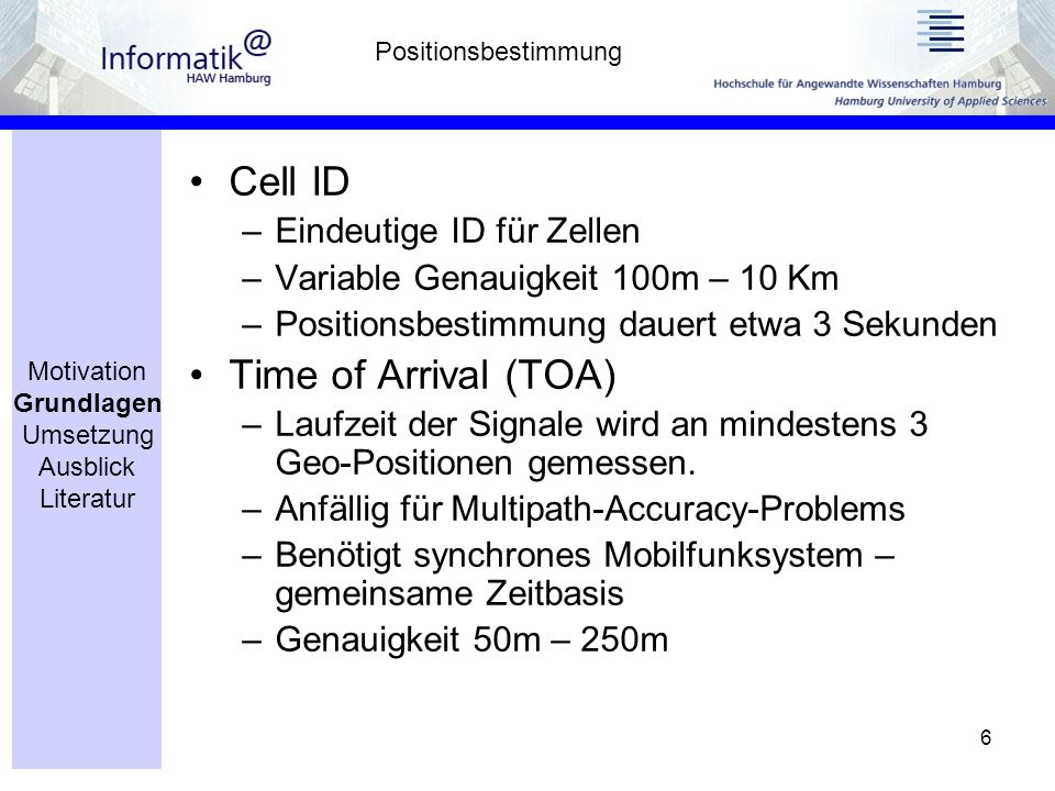 6 Cell ID –Eindeutige ID für Zellen –Variable Genauigkeit 100m – 10 Km –Positionsbestimmung dauert etwa 3 Sekunden Time of Arrival (TOA) –Laufzeit der Signale wird an mindestens 3 Geo-Positionen gemessen.