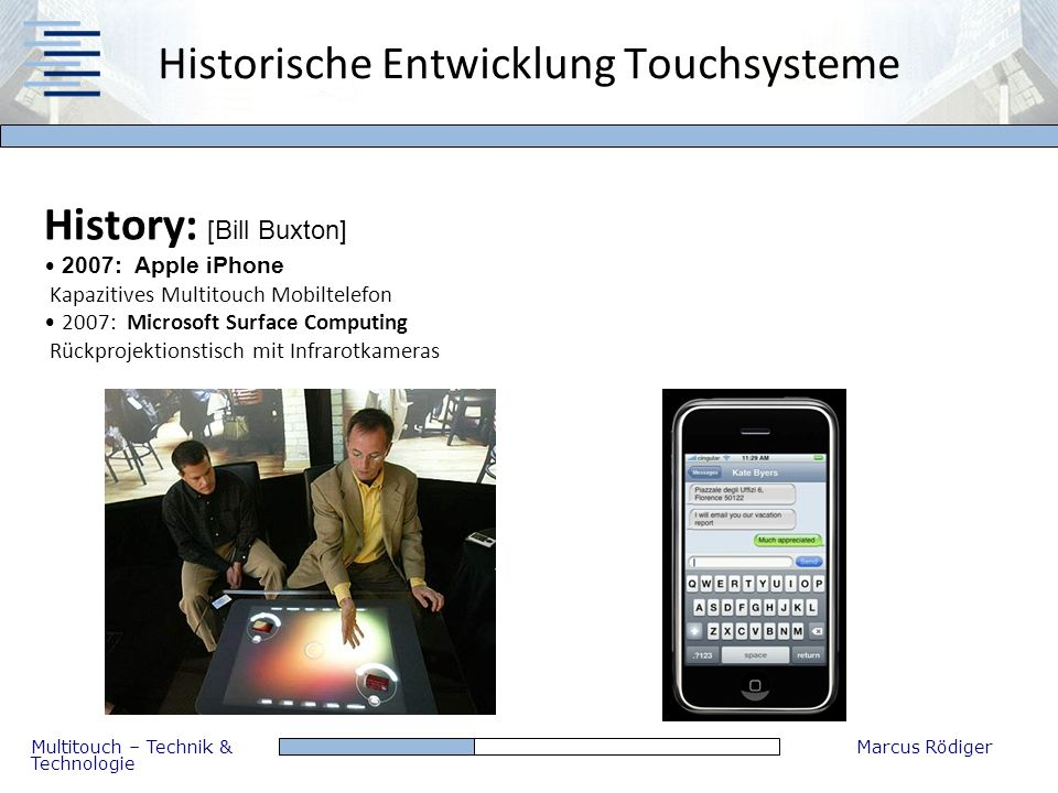 Multitouch – Technik & Technologie Marcus Rödiger Historische Entwicklung Touchsysteme History: [Bill Buxton] 2007: Apple iPhone Kapazitives Multitouc