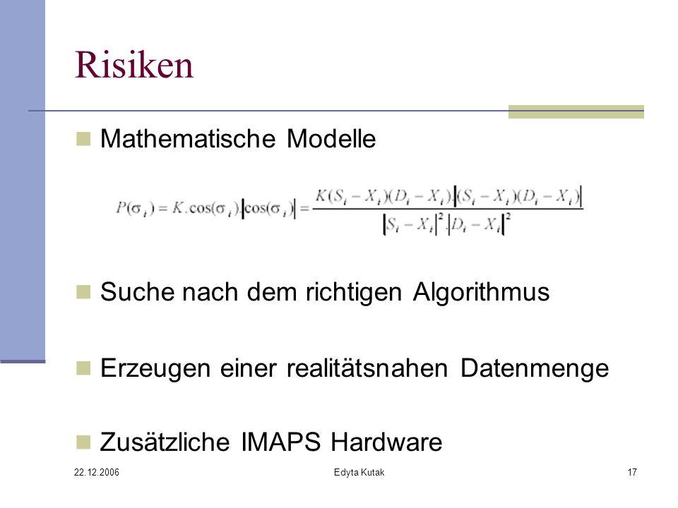 22.12.2006 Edyta Kutak17 Risiken Mathematische Modelle Suche nach dem richtigen Algorithmus Erzeugen einer realitätsnahen Datenmenge Zusätzliche IMAPS Hardware
