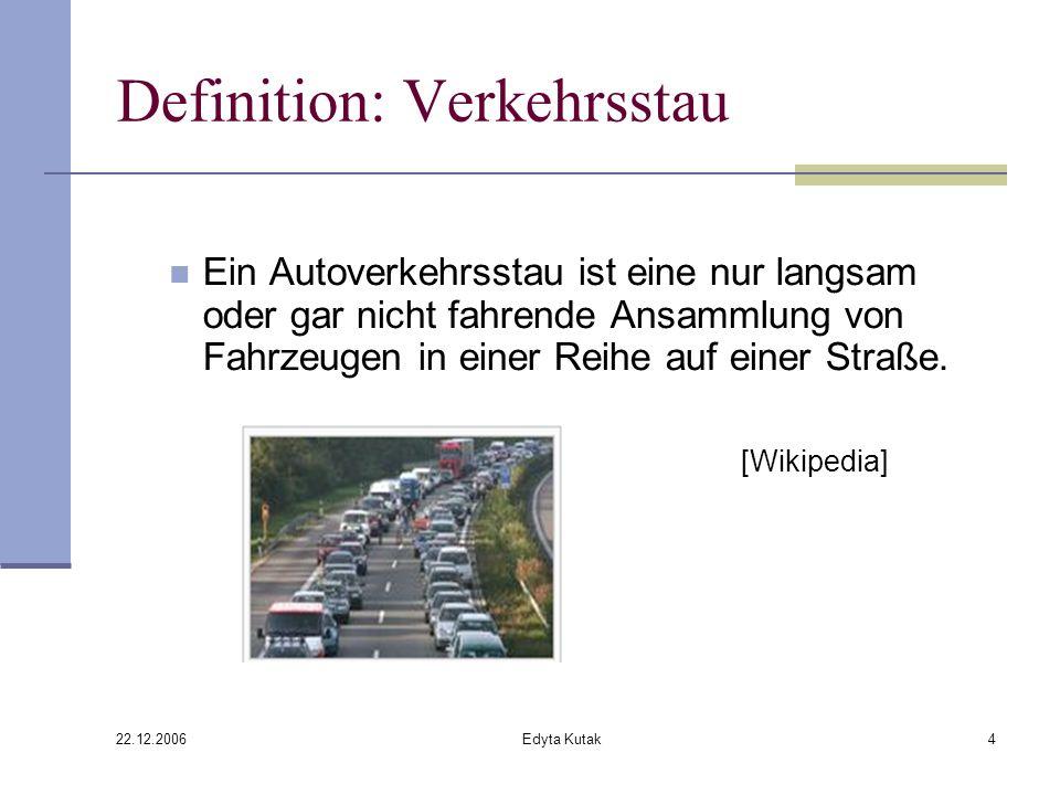 22.12.2006 Edyta Kutak4 Definition: Verkehrsstau Ein Autoverkehrsstau ist eine nur langsam oder gar nicht fahrende Ansammlung von Fahrzeugen in einer Reihe auf einer Straße.