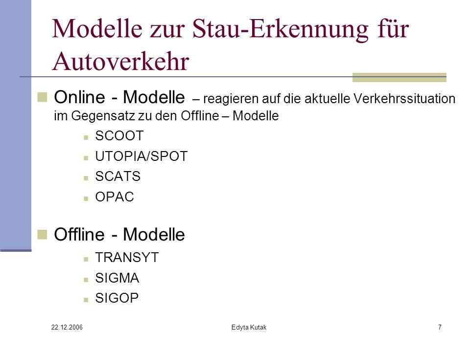 22.12.2006 Edyta Kutak7 Modelle zur Stau-Erkennung für Autoverkehr Online - Modelle – reagieren auf die aktuelle Verkehrssituation im Gegensatz zu den Offline – Modelle SCOOT UTOPIA/SPOT SCATS OPAC Offline - Modelle TRANSYT SIGMA SIGOP