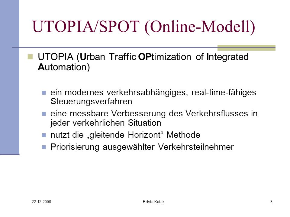 22.12.2006 Edyta Kutak8 UTOPIA/SPOT (Online-Modell) UTOPIA (Urban Traffic OPtimization of Integrated Automation) ein modernes verkehrsabhängiges, real