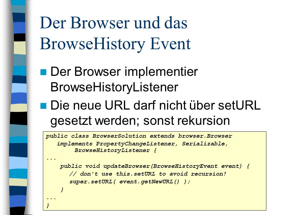 Der Browser und das BrowseHistory Event Der Browser implementier BrowseHistoryListener Die neue URL darf nicht über setURL gesetzt werden; sonst rekursion public class BrowserSolution extends browser.Browser implements PropertyChangeListener, Serializable, BrowseHistoryListener {...