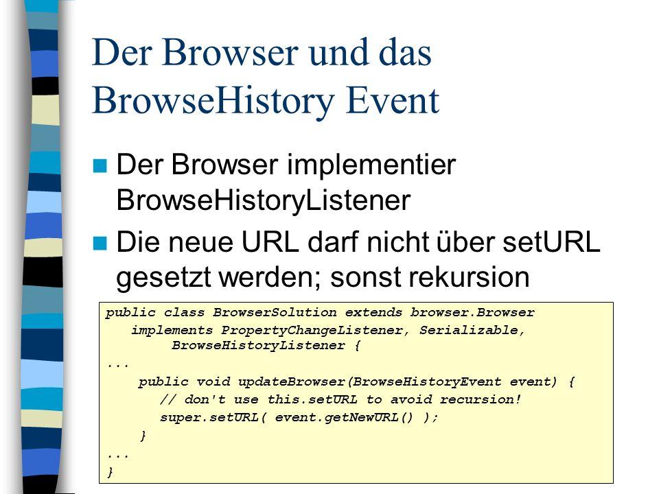 Der Browser und das BrowseHistory Event Der Browser implementier BrowseHistoryListener Die neue URL darf nicht über setURL gesetzt werden; sonst rekur