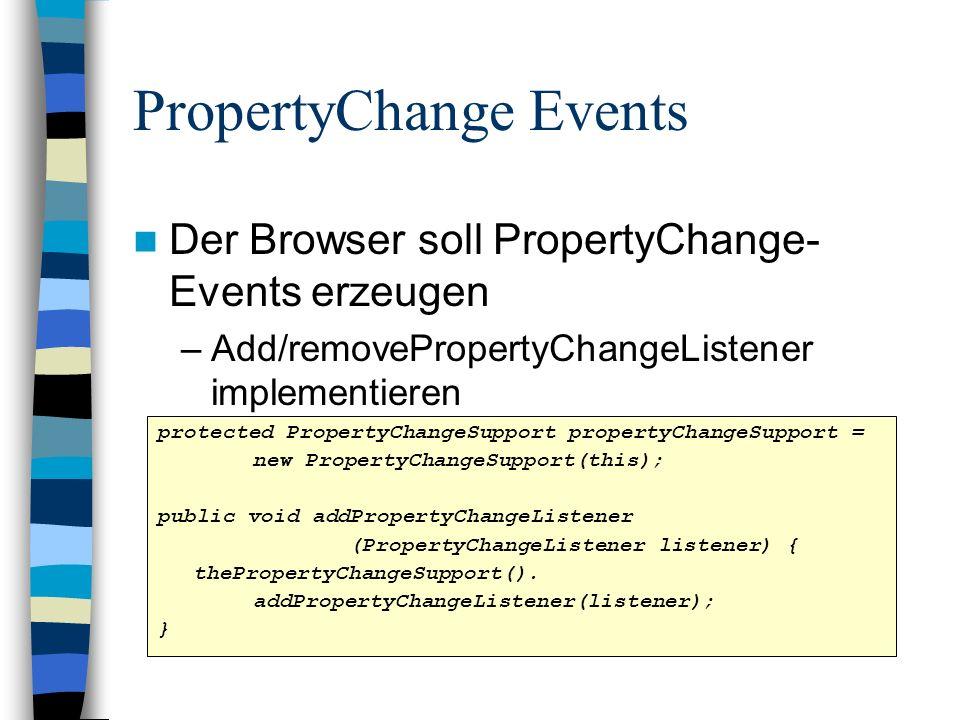 PropertyChange Events Der Browser soll PropertyChange- Events erzeugen –Add/removePropertyChangeListener implementieren protected PropertyChangeSupport propertyChangeSupport = new PropertyChangeSupport(this); public void addPropertyChangeListener (PropertyChangeListener listener) { thePropertyChangeSupport().
