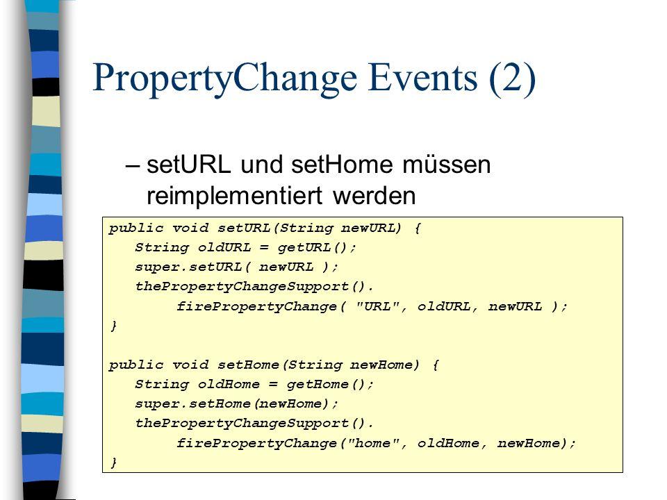 PropertyChange Events (2) –setURL und setHome müssen reimplementiert werden public void setURL(String newURL) { String oldURL = getURL(); super.setURL( newURL ); thePropertyChangeSupport().