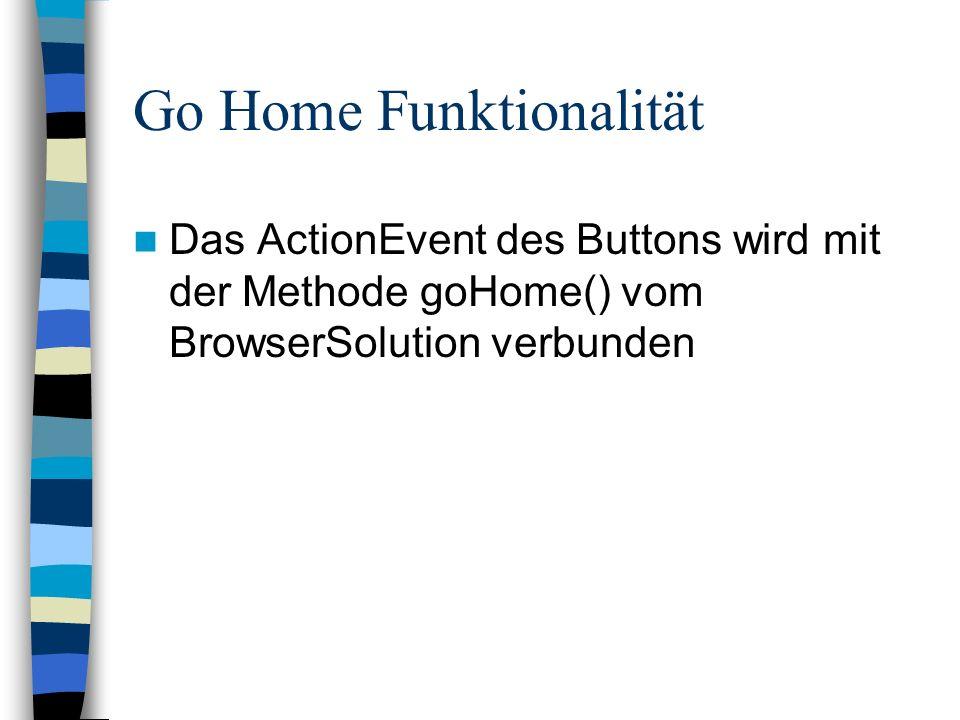 Go Home Funktionalität Das ActionEvent des Buttons wird mit der Methode goHome() vom BrowserSolution verbunden