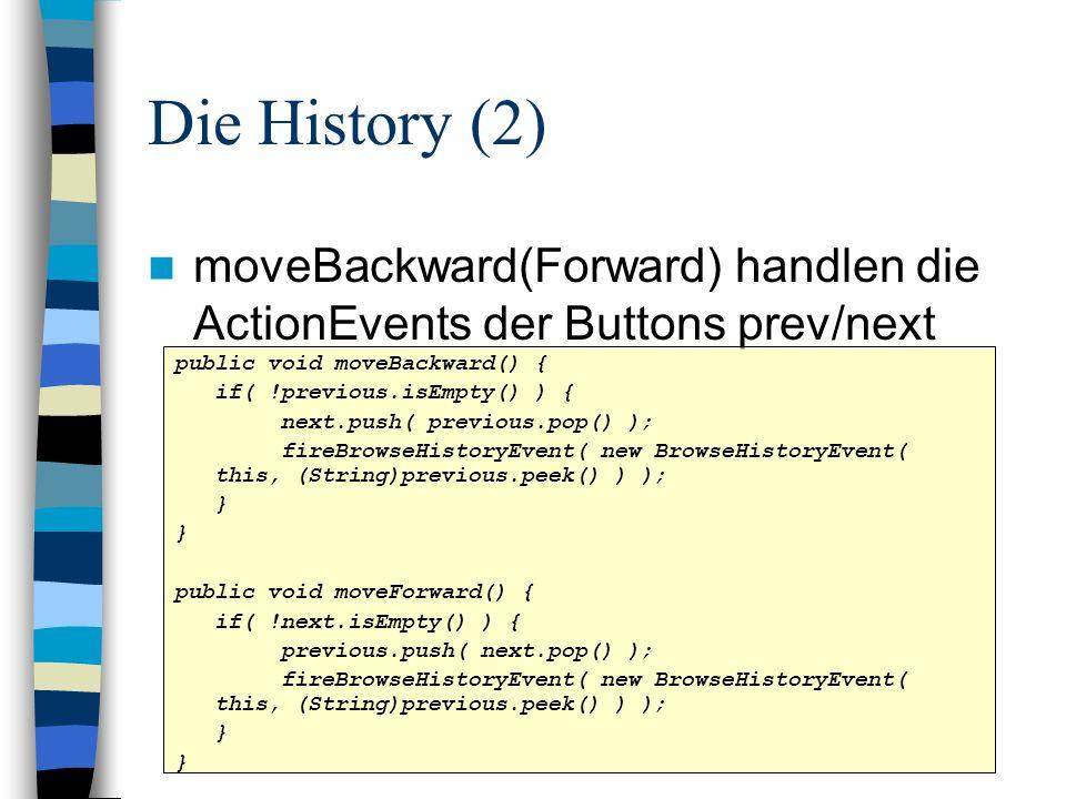 Die History (2) moveBackward(Forward) handlen die ActionEvents der Buttons prev/next public void moveBackward() { if( !previous.isEmpty() ) { next.pus