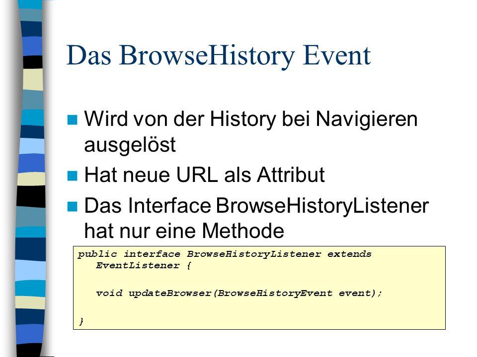 Das BrowseHistory Event Wird von der History bei Navigieren ausgelöst Hat neue URL als Attribut Das Interface BrowseHistoryListener hat nur eine Metho