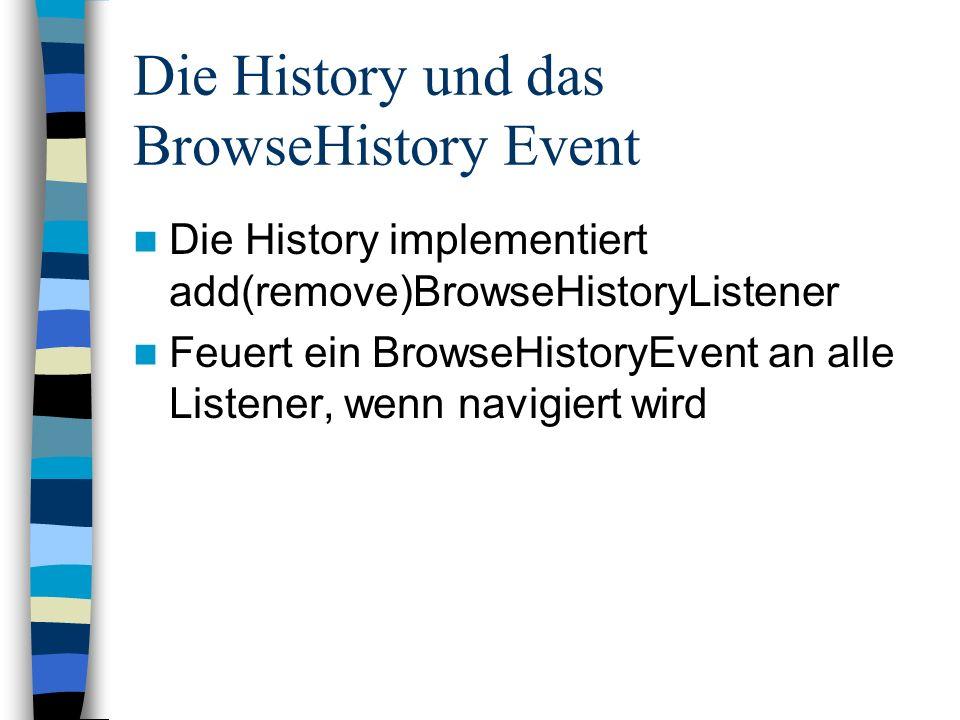 Der Browser und das BrowseHistory Event Der Browser implementier BrowseHistoryListener Die neue URL darf nicht über setURL gesetzt werden; sonst rekursion public class BrowserSolution extends browser.Browser implements PropertyChangeListener, Serializable, BrowseHistoryListener {...