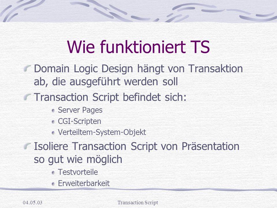 04.05.03Transaction Script Wie funktioniert TS Domain Logic Design hängt von Transaktion ab, die ausgeführt werden soll Transaction Script befindet sich: Server Pages CGI-Scripten Verteiltem-System-Objekt Isoliere Transaction Script von Präsentation so gut wie möglich Testvorteile Erweiterbarkeit