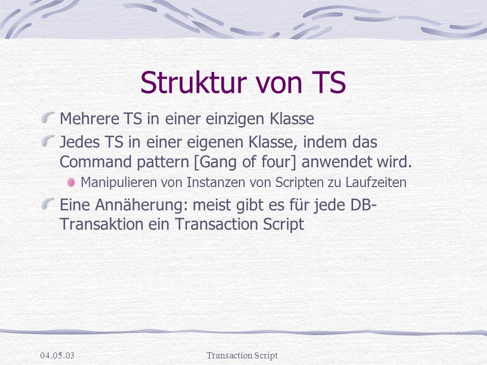 04.05.03Transaction Script Struktur von TS Mehrere TS in einer einzigen Klasse Jedes TS in einer eigenen Klasse, indem das Command pattern [Gang of four] anwendet wird.