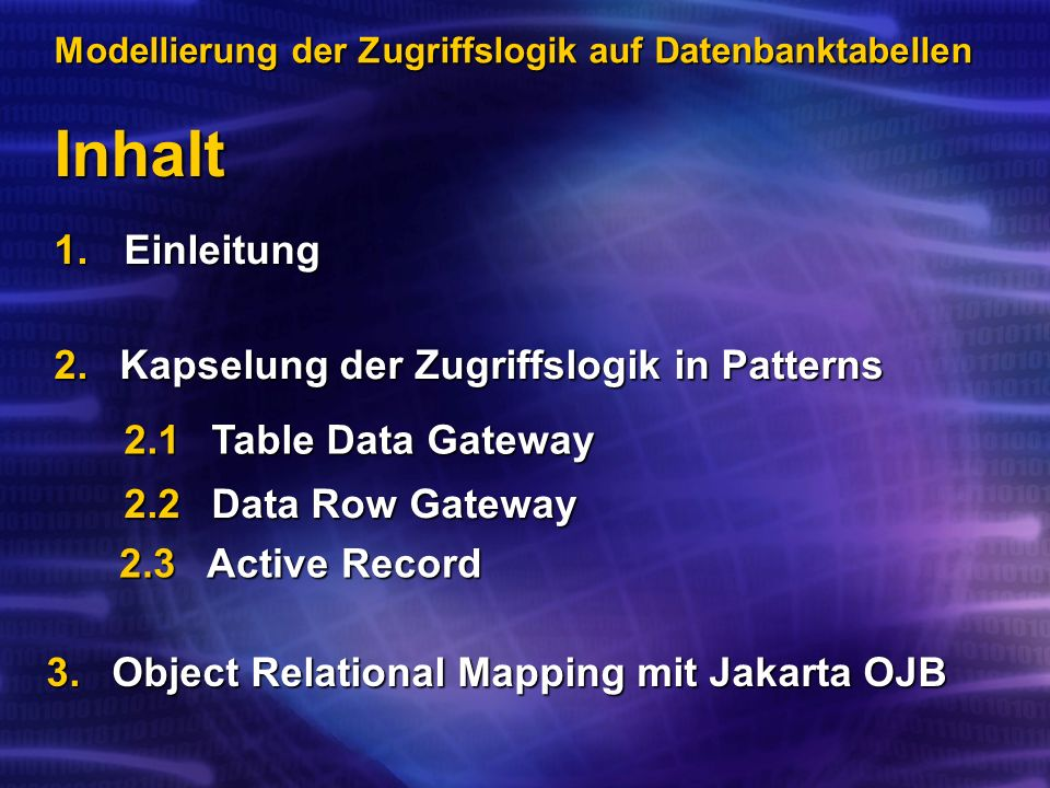 Inhalt Modellierung der Zugriffslogik auf Datenbanktabellen 1.Einleitung 2.Kapselung der Zugriffslogik in Patterns 2.1 Table Data Gateway 2.2Data Row Gateway 3.Object Relational Mapping mit Jakarta OJB 2.3Active Record