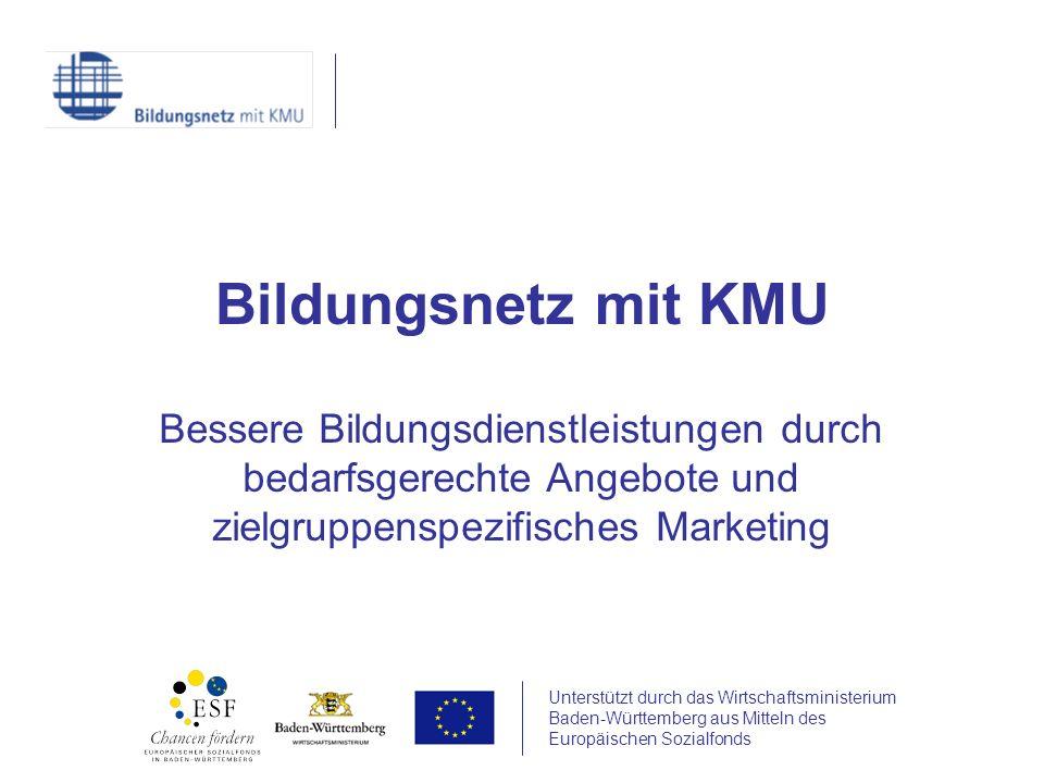 Unterstützt durch das Wirtschaftsministerium Baden-Württemberg aus Mitteln des Europäischen Sozialfonds Bildungsnetz mit KMU Bessere Bildungsdienstleistungen durch bedarfsgerechte Angebote und zielgruppenspezifisches Marketing