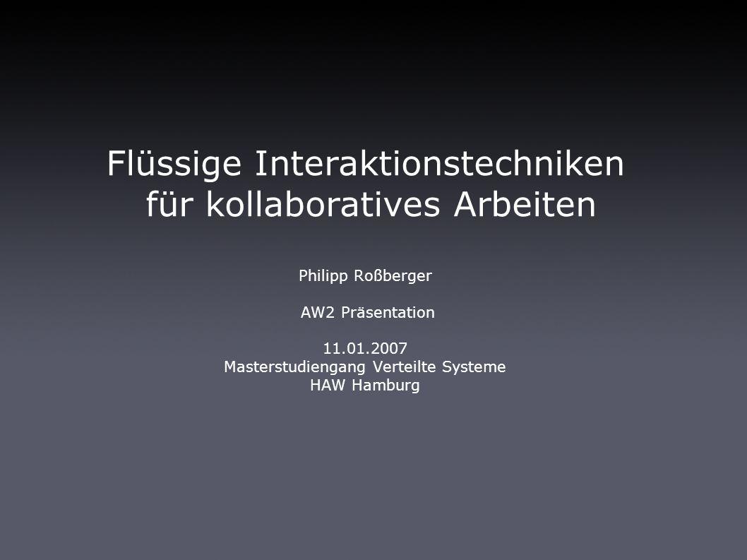 Flüssige Interaktionstechniken für kollaboratives Arbeiten Philipp Roßberger AW2 Präsentation 11.01.2007 Masterstudiengang Verteilte Systeme HAW Hamburg