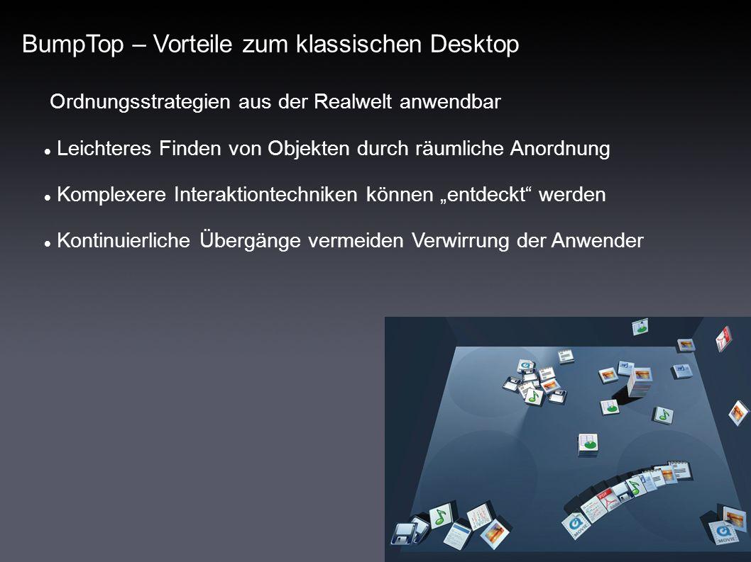 BumpTop – Vorteile zum klassischen Desktop Ordnungsstrategien aus der Realwelt anwendbar Leichteres Finden von Objekten durch räumliche Anordnung Komplexere Interaktiontechniken können entdeckt werden Kontinuierliche Übergänge vermeiden Verwirrung der Anwender