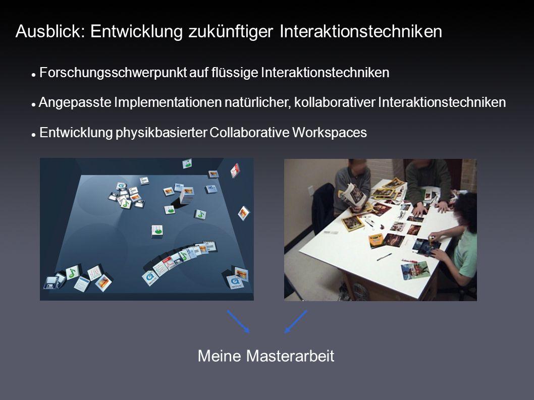 Ausblick: Entwicklung zukünftiger Interaktionstechniken Meine Masterarbeit Forschungsschwerpunkt auf flüssige Interaktionstechniken Angepasste Implementationen natürlicher, kollaborativer Interaktionstechniken Entwicklung physikbasierter Collaborative Workspaces