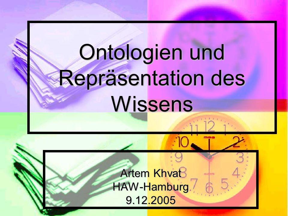 Ontologien und Repräsentation des Wissens Artem Khvat HAW-Hamburg9.12.2005