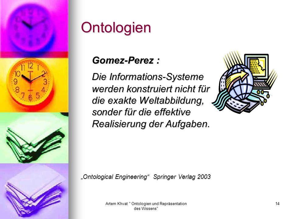 Artem Khvat Ontologien und Repräsentation des Wissens 14 Ontologien Gomez-Perez : Die Informations-Systeme werden konstruiert nicht für die exakte Weltabbildung, sonder für die effektive Realisierung der Aufgaben.