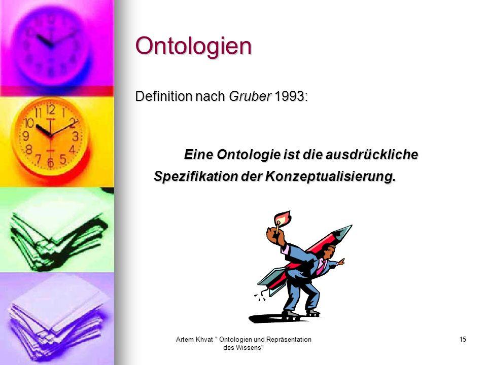 Artem Khvat Ontologien und Repräsentation des Wissens 15 Ontologien Definition nach Gruber 1993: Eine Ontologie ist die ausdrückliche Spezifikation der Konzeptualisierung.