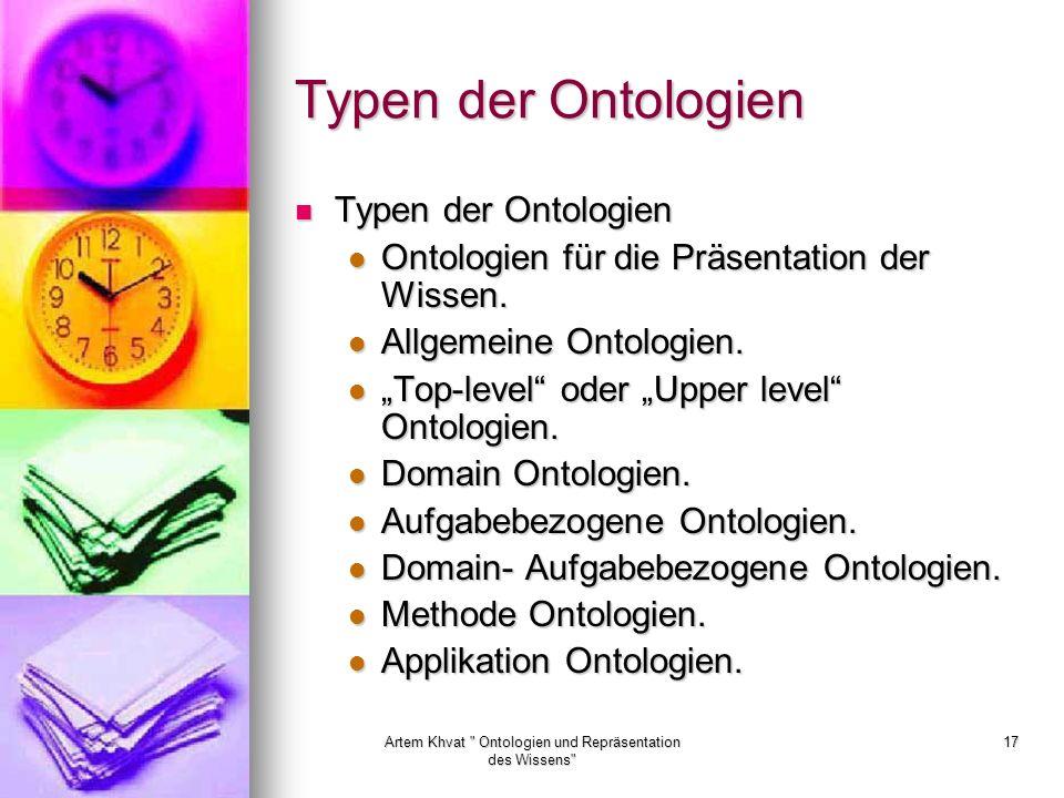Artem Khvat Ontologien und Repräsentation des Wissens 17 Typen der Ontologien Typen der Ontologien Typen der Ontologien Ontologien für die Präsentation der Wissen.