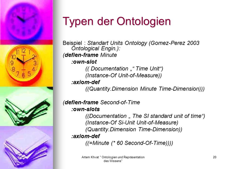 Artem Khvat Ontologien und Repräsentation des Wissens 20 Typen der Ontologien Beispiel : Standart Units Ontology (Gomez-Perez 2003 Ontological Engin.): (defien-frame Minute :own-slot (( Documentation Time Unit) (Instance-Of Unit-of-Measure)) :axiom-def ((Quantity.Dimension Minute Time-Dimension))) (defien-frame Second-of-Time :own-slots ((Documentation The SI standard unit of time) (Instance-Of Si-Unit Unit-of-Measure) (Quantity.Dimension Time-Dimension)) :axiom-def ((=Minute (* 60 Second-Of-Time))))