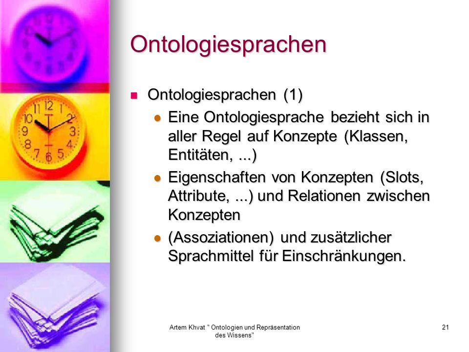 Artem Khvat Ontologien und Repräsentation des Wissens 21 Ontologiesprachen Ontologiesprachen (1) Ontologiesprachen (1) Eine Ontologiesprache bezieht sich in aller Regel auf Konzepte (Klassen, Entitäten,...) Eine Ontologiesprache bezieht sich in aller Regel auf Konzepte (Klassen, Entitäten,...) Eigenschaften von Konzepten (Slots, Attribute,...) und Relationen zwischen Konzepten Eigenschaften von Konzepten (Slots, Attribute,...) und Relationen zwischen Konzepten (Assoziationen) und zusätzlicher Sprachmittel für Einschränkungen.