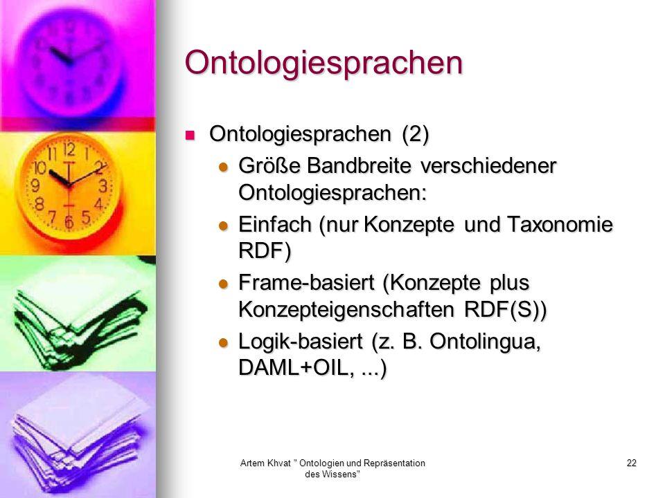 Artem Khvat Ontologien und Repräsentation des Wissens 22 Ontologiesprachen Ontologiesprachen (2) Ontologiesprachen (2) Größe Bandbreite verschiedener Ontologiesprachen: Größe Bandbreite verschiedener Ontologiesprachen: Einfach (nur Konzepte und Taxonomie RDF) Einfach (nur Konzepte und Taxonomie RDF) Frame-basiert (Konzepte plus Konzepteigenschaften RDF(S)) Frame-basiert (Konzepte plus Konzepteigenschaften RDF(S)) Logik-basiert (z.