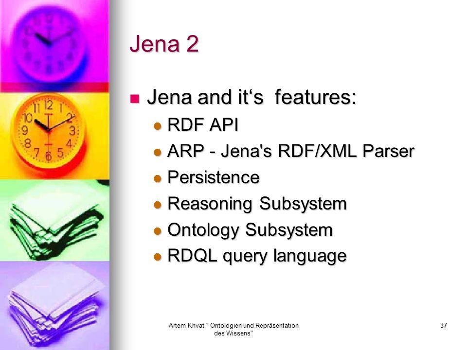 Artem Khvat Ontologien und Repräsentation des Wissens 37 Jena 2 Jena and its features: Jena and its features: RDF API RDF API ARP - Jena s RDF/XML Parser ARP - Jena s RDF/XML Parser Persistence Persistence Reasoning Subsystem Reasoning Subsystem Ontology Subsystem Ontology Subsystem RDQL query language RDQL query language