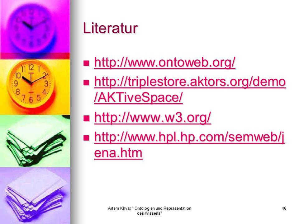 Artem Khvat Ontologien und Repräsentation des Wissens 46 Literatur http://www.ontoweb.org/ http://www.ontoweb.org/ http://www.ontoweb.org/ http://triplestore.aktors.org/demo /AKTiveSpace/ http://triplestore.aktors.org/demo /AKTiveSpace/ http://triplestore.aktors.org/demo /AKTiveSpace/ http://triplestore.aktors.org/demo /AKTiveSpace/ http://www.w3.org/ http://www.w3.org/ http://www.w3.org/ http://www.hpl.hp.com/semweb/j ena.htm http://www.hpl.hp.com/semweb/j ena.htm http://www.hpl.hp.com/semweb/j ena.htm http://www.hpl.hp.com/semweb/j ena.htm
