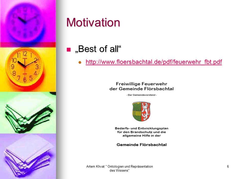 Artem Khvat Ontologien und Repräsentation des Wissens 6 Motivation Best of all Best of all http://www.floersbachtal.de/pdf/feuerwehr_fbt.pdf http://www.floersbachtal.de/pdf/feuerwehr_fbt.pdf http://www.floersbachtal.de/pdf/feuerwehr_fbt.pdf