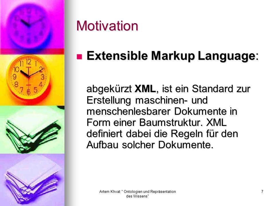 Artem Khvat Ontologien und Repräsentation des Wissens 7 Motivation Extensible Markup Language: Extensible Markup Language: abgekürzt XML, ist ein Standard zur Erstellung maschinen- und menschenlesbarer Dokumente in Form einer Baumstruktur.