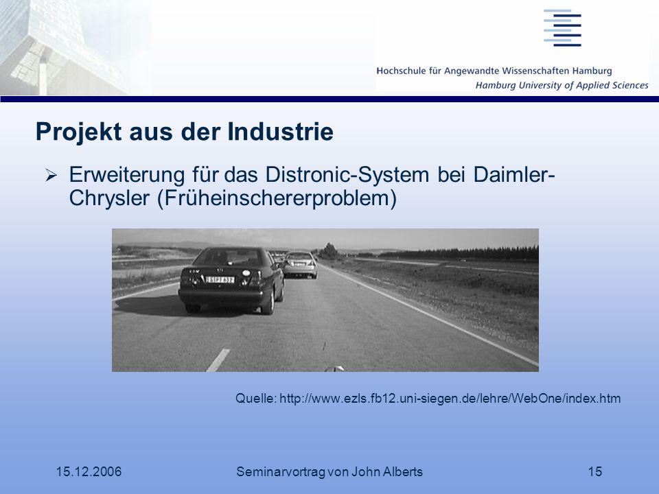 15.12.2006Seminarvortrag von John Alberts15 Projekt aus der Industrie Erweiterung für das Distronic-System bei Daimler- Chrysler (Früheinschererproble