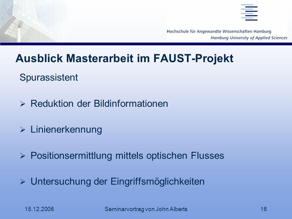 15.12.2006Seminarvortrag von John Alberts16 Ausblick Masterarbeit im FAUST-Projekt Spurassistent Reduktion der Bildinformationen Linienerkennung Posit