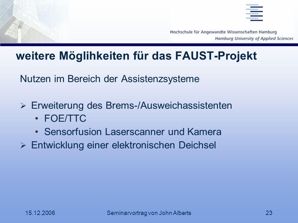 15.12.2006Seminarvortrag von John Alberts23 weitere Möglihkeiten für das FAUST-Projekt Nutzen im Bereich der Assistenzsysteme Erweiterung des Brems-/A