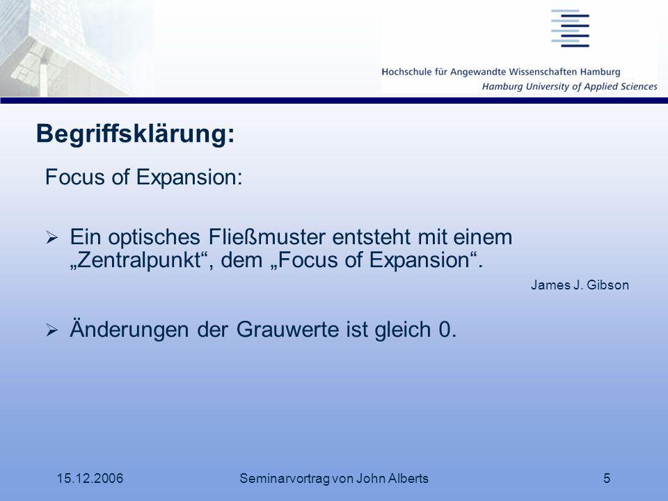 15.12.2006Seminarvortrag von John Alberts5 Begriffsklärung: Focus of Expansion: Ein optisches Fließmuster entsteht mit einem Zentralpunkt, dem Focus o