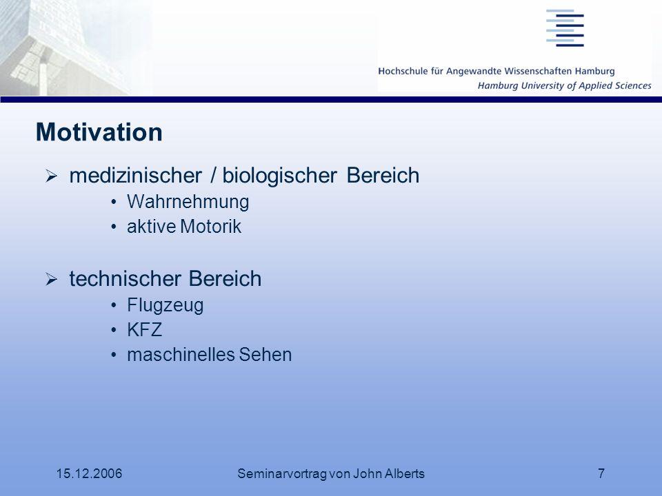 15.12.2006Seminarvortrag von John Alberts7 Motivation medizinischer / biologischer Bereich Wahrnehmung aktive Motorik technischer Bereich Flugzeug KFZ