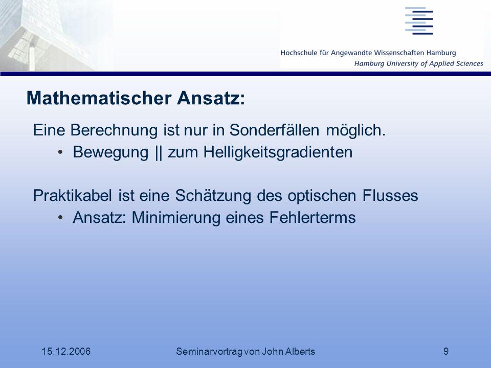 15.12.2006Seminarvortrag von John Alberts9 Mathematischer Ansatz: Eine Berechnung ist nur in Sonderfällen möglich. Bewegung || zum Helligkeitsgradient
