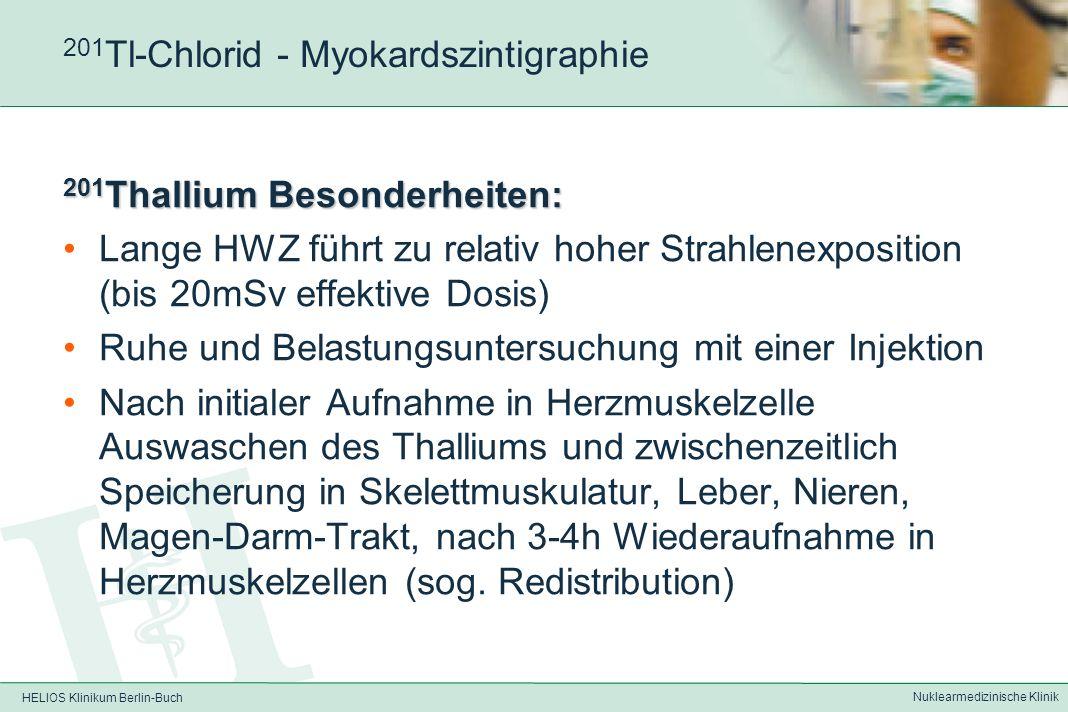HELIOS Klinikum Berlin-Buch Nuklearmedizinische Klinik 201 Tl-Chlorid - Myokardszintigraphie Pharmakologisches Prinzip: Kalium-Analogon, wird nach i.v.-Injektion aktiv anstelle K + in die Herzmuskelzelle transportiert (Maximum nach 1-2min – optimales Verhältnis Myokard:Unter- grund nach 15-20min); Nach spätestens 45min weit- gehende Auswaschung aus Herzmuskel.