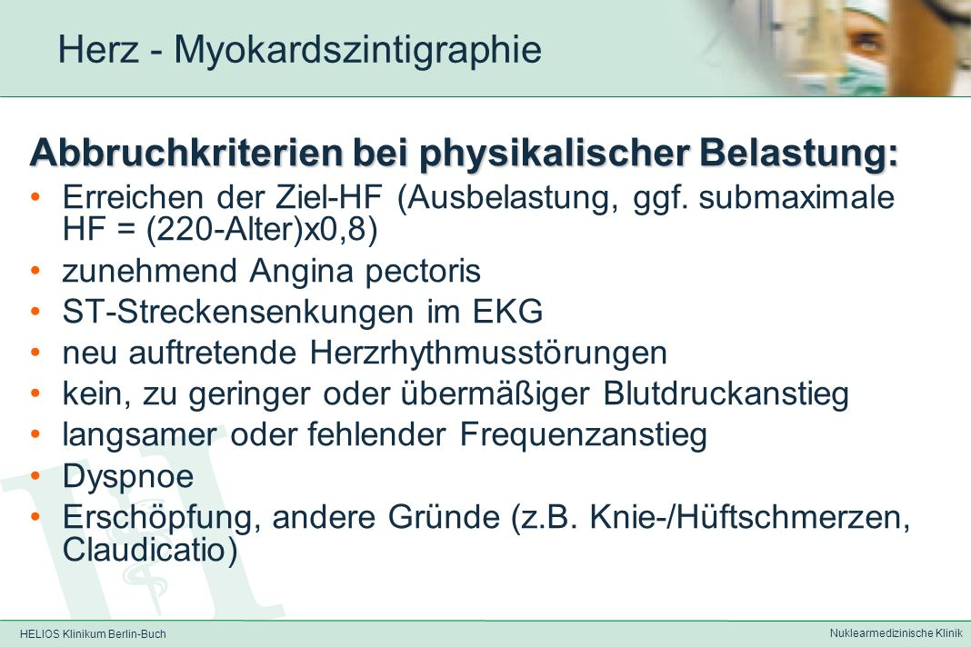 HELIOS Klinikum Berlin-Buch Nuklearmedizinische Klinik Herz - Myokardszintigraphie Kontraindikationen für physikalische Belastung: instabile Angina pectoris frischer Infarkt schwere Herzinsuffizienz unkontrollierbare Hypertonie pulmonale Hypertonie schwere Lungenerkrankung akute Myokarditis schwere Herzklappenfehler best.