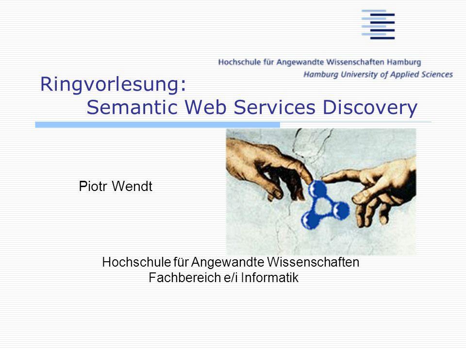 Ringvorlesung: Semantic Web Services Discovery Piotr Wendt Hochschule für Angewandte Wissenschaften Fachbereich e/i Informatik