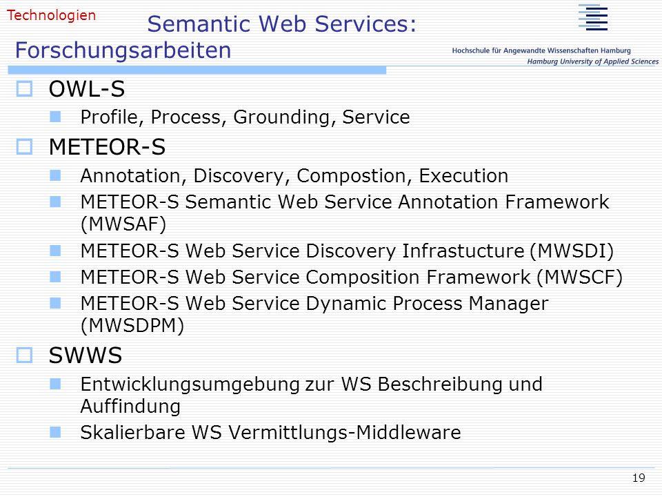 19 Semantic Web Services: Forschungsarbeiten OWL-S Profile, Process, Grounding, Service METEOR-S Annotation, Discovery, Compostion, Execution METEOR-S Semantic Web Service Annotation Framework (MWSAF) METEOR-S Web Service Discovery Infrastucture (MWSDI) METEOR-S Web Service Composition Framework (MWSCF) METEOR-S Web Service Dynamic Process Manager (MWSDPM) SWWS Entwicklungsumgebung zur WS Beschreibung und Auffindung Skalierbare WS Vermittlungs-Middleware Technologien