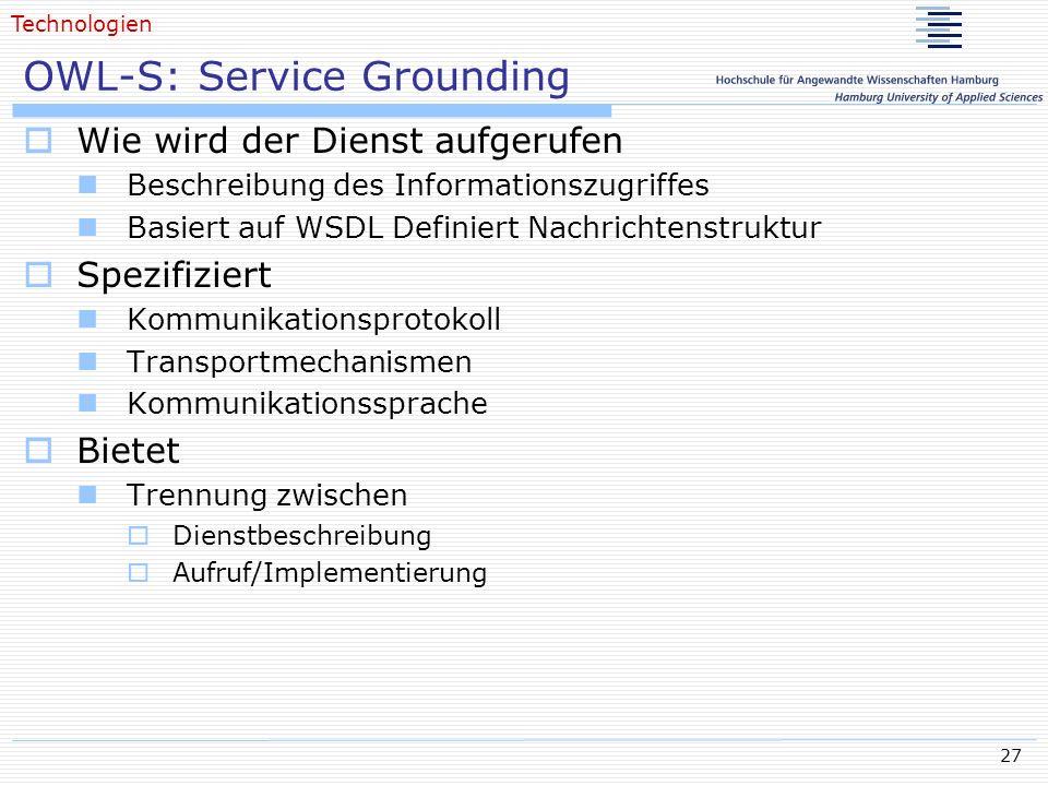 27 OWL-S: Service Grounding Wie wird der Dienst aufgerufen Beschreibung des Informationszugriffes Basiert auf WSDL Definiert Nachrichtenstruktur Spezi