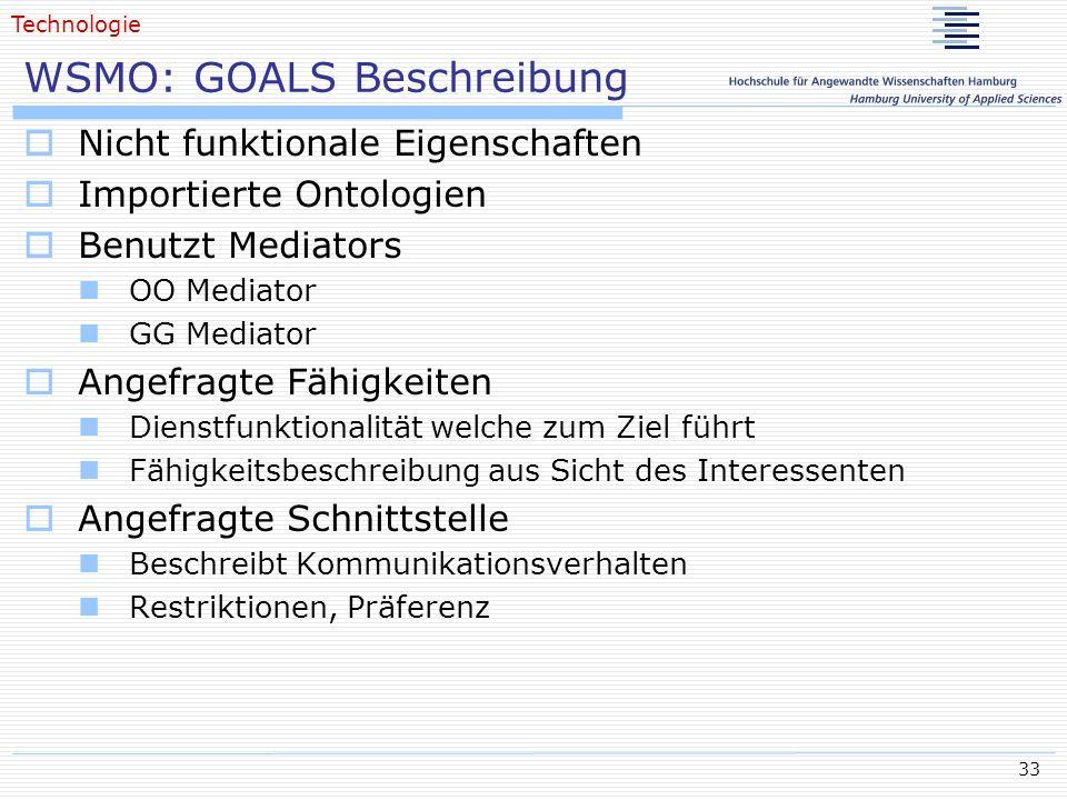 33 WSMO: GOALS Beschreibung Nicht funktionale Eigenschaften Importierte Ontologien Benutzt Mediators OO Mediator GG Mediator Angefragte Fähigkeiten Di