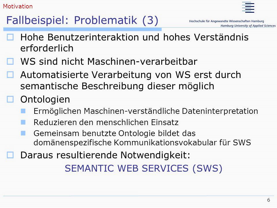 17 Semantic Web Process: Phasen (3) Execution of Web Processes Web Process definiert durch Workflows WS Execution Semantic umfasst Nachrichtenketten Kommunikationsmuster der WS Ausführung Aktionsfluss Vorbedingungen und Auswirkungen von WS Aufrufen Repräsentation der Execution Semantic Mathematisch formale Modelle Prozess Algebra Concurrency Formalismen Zustandmaschinen, Petrinetze, Simulation Einführung
