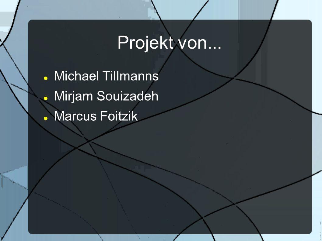 Projekt von... Michael Tillmanns Mirjam Souizadeh Marcus Foitzik