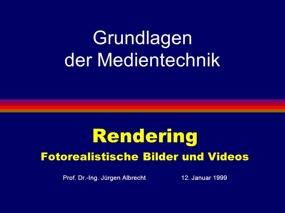 Grundlagen der Medientechnik Rendering Fotorealistische Bilder und Videos Prof. Dr.-Ing. Jürgen Albrecht 12. Januar 1999
